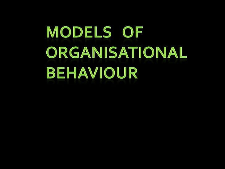 MODELS OF ORGANISATIONAL BAHAVIOUR           The basic purpose of modeldevelopment is to understand the human bahaviourin ...