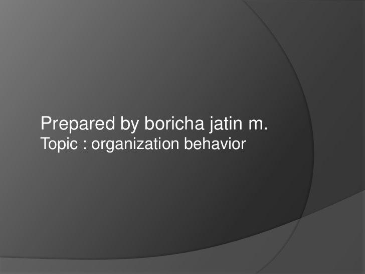 Prepared by boricha jatin m.Topic : organization behavior