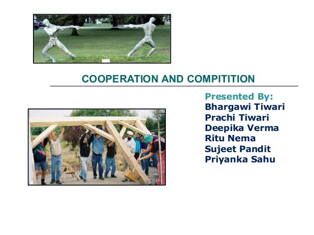 COOPERATION AND COMPITITION Presented By: Bhargawi Tiwari Prachi Tiwari Deepika Verma Ritu Nema Sujeet Pandit Priyanka Sahu
