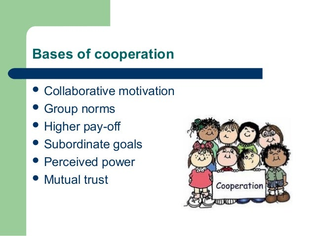 Bases of cooperation  Collaborative motivation  Group norms  Higher pay-off  Subordinate goals  Perceived power  Mut...