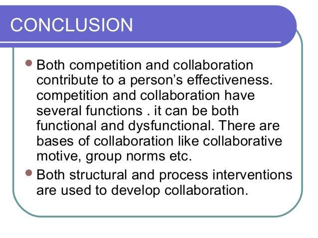 CONCLUSION Both competition and collaboration contribute to a person's effectiveness. competition and collaboration have ...