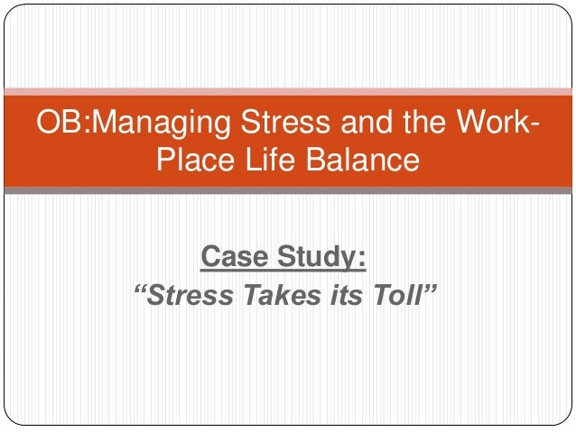 "OB:Managing Stress and the WorkPlace Life Balance Case Study: ""Stress Takes its Toll"""