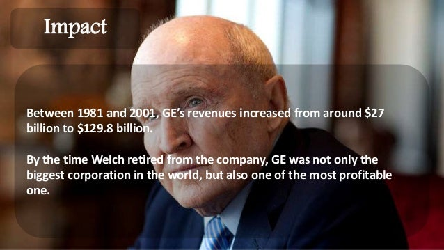 ge under jack welch Then in the 1980s, ge ceo jack welch launched work-out, the company's infamous bureaucracy-busting productivity initiative, an attack on scientific management demanding that executives shun rote rules and become candid, fast on their feet, and flexible.