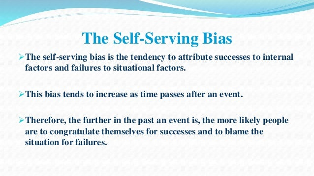 The Self-Serving Bias  The self-serving bias is the tendency to attribute successes to internal  factors and failures to ...