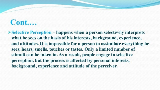 Cont.…  Selective Perception – happens when a person selectively interprets  what he sees on the basis of his interests, ...