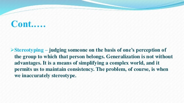 Cont.….  Stereotyping – judging someone on the basis of one's perception of  the group to which that person belongs. Gene...