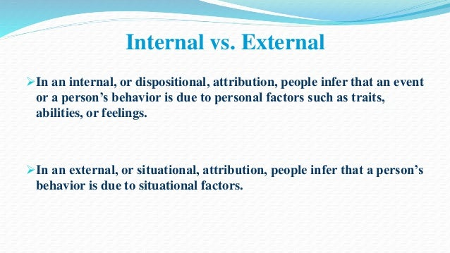 Internal vs. External  In an internal, or dispositional, attribution, people infer that an event  or a person's behavior ...