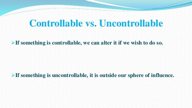 Controllable vs. Uncontrollable  If something is controllable, we can alter it if we wish to do so.  If something is unc...