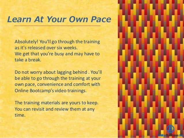 Learn At Your Own Pace Absolutely! You'll go through the training as it's released over six weeks. We get that you're busy...
