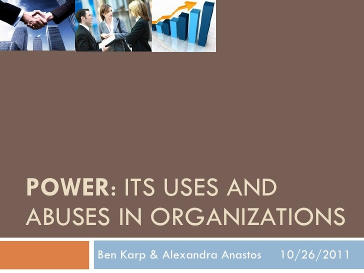 POWER : ITS USES AND ABUSES IN ORGANIZATIONS Ben Karp & Alexandra Anastos  10/26/2011