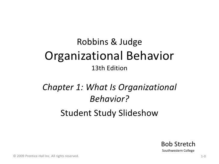 Robbins & JudgeOrganizational Behavior13th Edition<br />Chapter 1: What Is Organizational Behavior?<br />Student Study Sli...