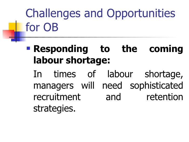 challenges and opportunities of ob Chapter 1: intro to organizational behavior 1 demonstrate why few absolutes apply to ob 5 identify the challenges and opportunities managers have in applying.