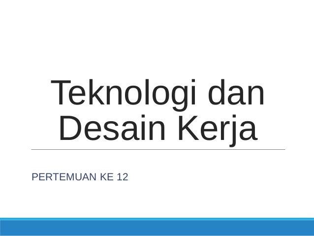 Teknologi dan Desain Kerja PERTEMUAN KE 12