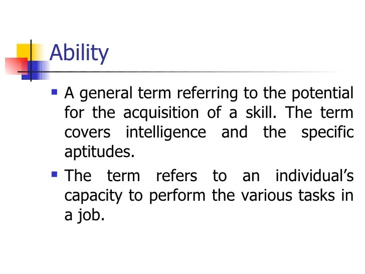 Ability <ul><li>A general term referring to the potential for the acquisition of a skill. The term covers intelligence and...