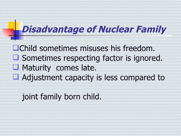 the advantages and disadvantages of living with nuclear family Now the nuclear families, where both husband and wife are service holders a negative impact started the advantages and disadvantages of both types of familiesthe children are more happy in a joint family,because,for they have plenty of friends and elders to make them busy,tell them many fantacy stories .