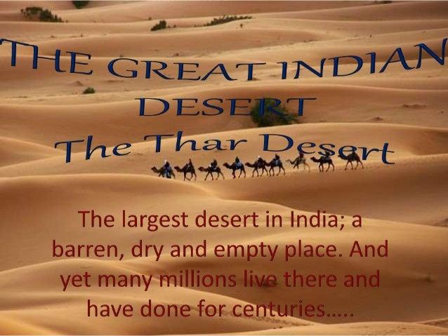 indian desert The great indian desert or thar desert extends through the jaisalmer, bikanir, jodhpur, barmer districts of india and khairpur, bahawalpur districts of pakistan.