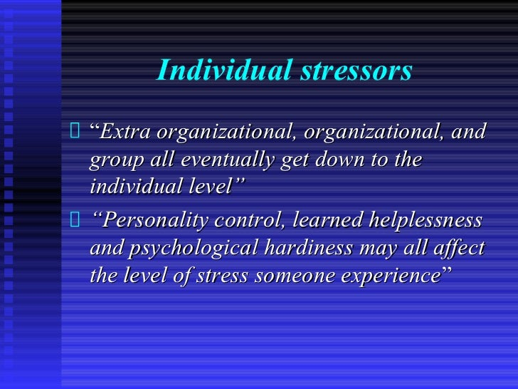 """Individual stressors""""Extra organizational, organizational, andgroup all eventually get down to theindividual level""""""""Person..."""