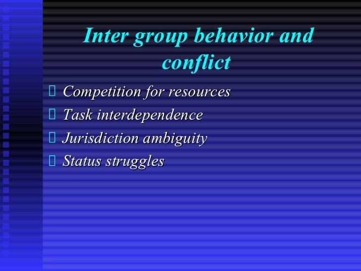 Inter group behavior and            conflictCompetition for resourcesTask interdependenceJurisdiction ambiguityStatus stru...