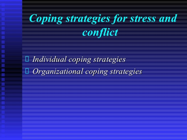 Coping strategies for stress and           conflictIndividual coping strategiesOrganizational coping strategies
