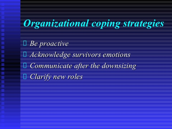 Organizational coping strategies Be proactive Acknowledge survivors emotions Communicate after the downsizing Clarify new ...