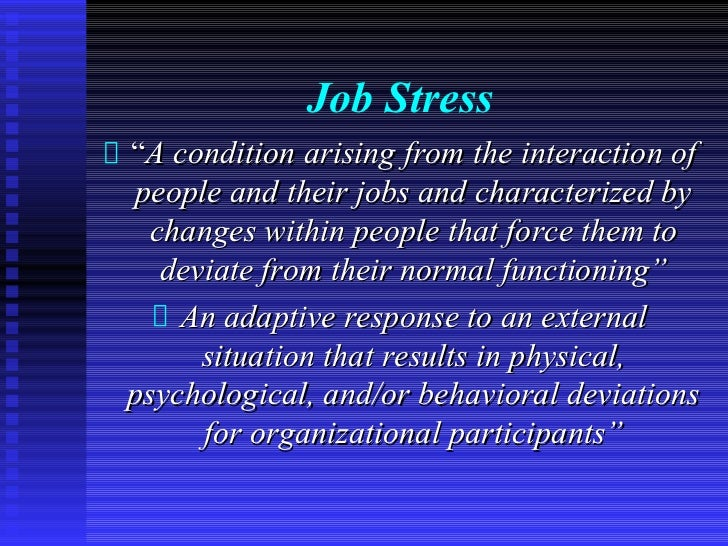 """Job Stress""""A condition arising from the interaction ofpeople and their jobs and characterized by  changes within people th..."""