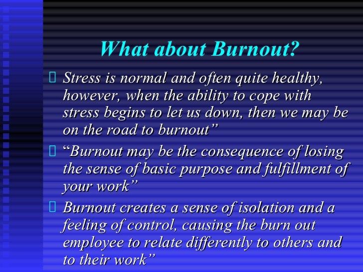 What about Burnout?Stress is normal and often quite healthy,however, when the ability to cope withstress begins to let us ...