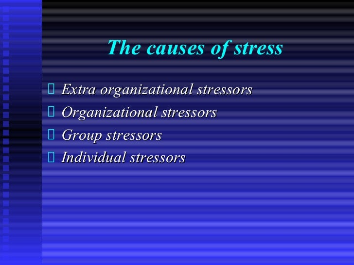The causes of stressExtra organizational stressorsOrganizational stressorsGroup stressorsIndividual stressors