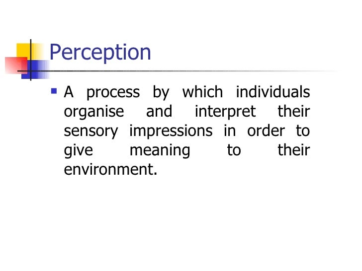 Perception <ul><li>A process by which individuals organise and interpret their sensory impressions in order to give meanin...