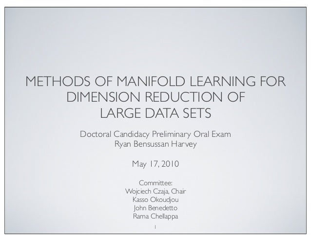 METHODS OF MANIFOLD LEARNING FOR  DIMENSION REDUCTION OF  LARGE DATA SETS  Doctoral Candidacy Preliminary Oral Exam  Ryan ...