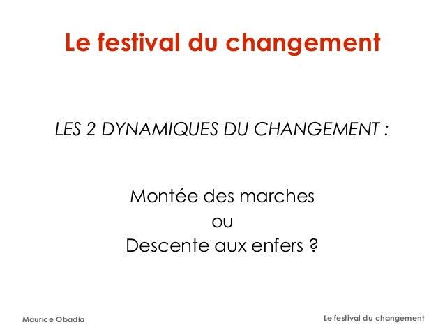Maurice Obadia Le festival du changement Le festival du changement LES 2 DYNAMIQUES DU CHANGEMENT: Montée des marches ou ...