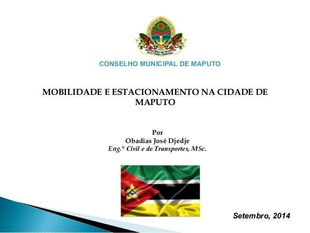 CONSELHO MUNICIPAL DE MAPUTO  MOBILIDADE E ESTACIONAMENTO NA CIDADE DE  MAPUTO  Setembro, 2014  Por  Obadias José Djedje  ...