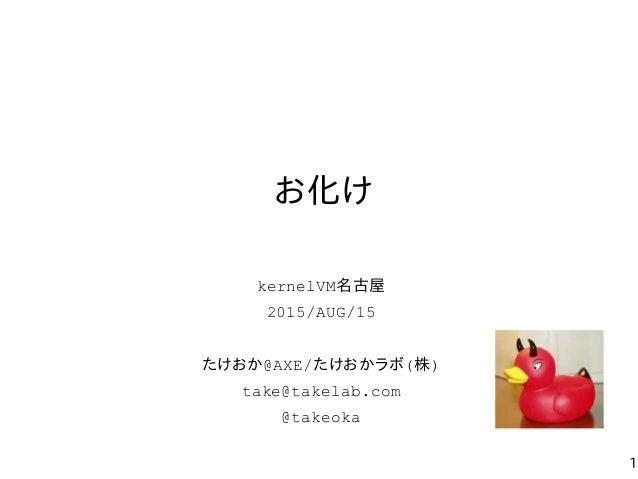 1 お化け kernelVM名古屋 2015/AUG/15 たけおか@AXE/たけおかラボ(株) take@takelab.com @takeoka
