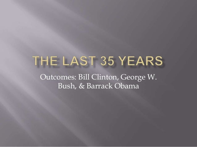 Outcomes: Bill Clinton, George W. Bush, & Barrack Obama