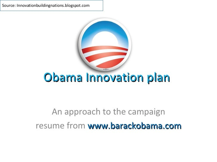 Obama Innovation plan An approach to the campaign resume from  www.barackobama.com Source: Innovationbuildingnations.blogs...