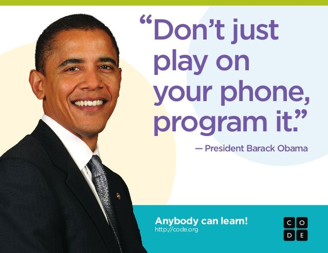 "Anybody can learn! http://code.org — President Barack Obama "" "" Don't just play on your phone, program it."