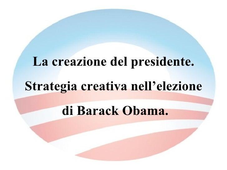La creazione del presidente. Strategia creativa nell'elezione di Barack Obama.