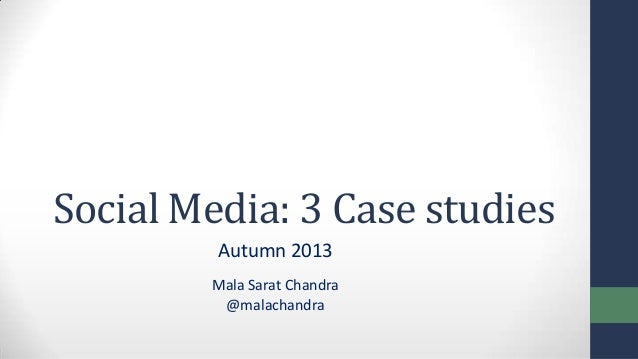 Social Media: 3 Case studies Autumn 2013 Mala Sarat Chandra @malachandra
