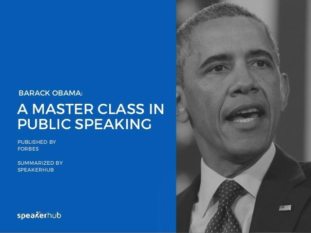A MASTER CLASS IN PUBLIC SPEAKING PUBLISHED BY FORBES SUMMARIZED BY SPEAKERHUB WWW.SPEAKERHUB.COM BARACK OBAMA: