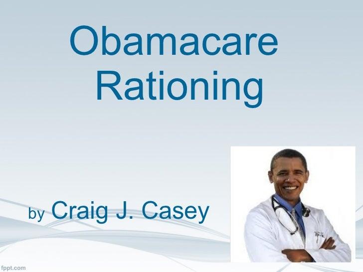 Obamacare  Rationing by   Craig J. Casey