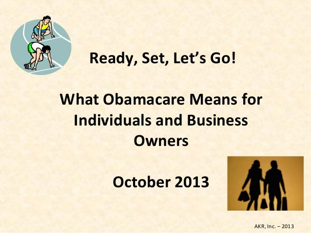 Ready, Set, Let's Go! What Obamacare Means for Individuals and Business Owners October 2013 AKR, Inc. – 2013