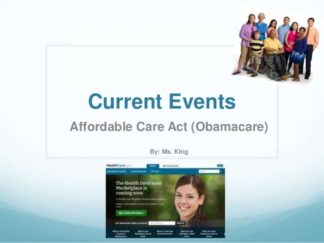 Current Events Affordable Care Act (Obamacare) By: Ms. King