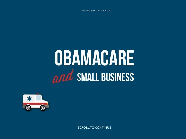 obamacare and small business For decades small business owners have been telling anyone who would listen that they need health-care reforms that lower costs but president obama and his allies in congress pushed through a law that will dramatically raise health-care costs and increase the overall cost of doing business.