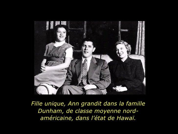 Fille unique, Ann grandit dans la famille Dunham, de classe moyenne nord-américaine, dans l'état de Hawaï.