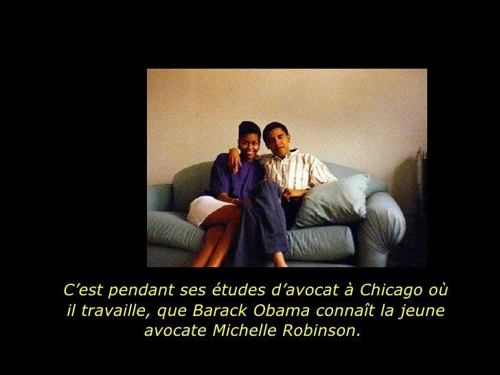 C'est pendant ses études d'avocat à Chicago où il travaille, que Barack Obama connaît la jeune avocate Michelle Robinson.