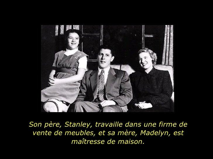 Son père,  Stanley, travaille dans une firme de vente de meubles, et sa mère, Madelyn, est maîtresse de maison.