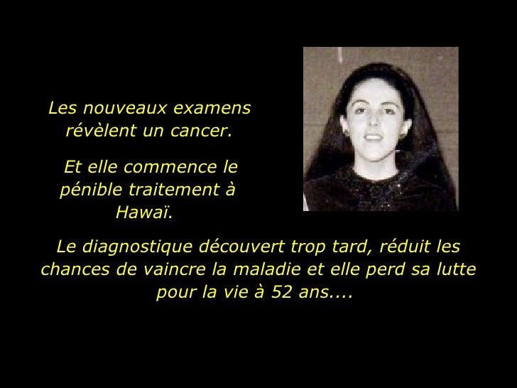 Les nouveaux examens  révèlent un cancer.  Le diagnostique découvert trop tard, réduit les chances de vaincre la maladie e...