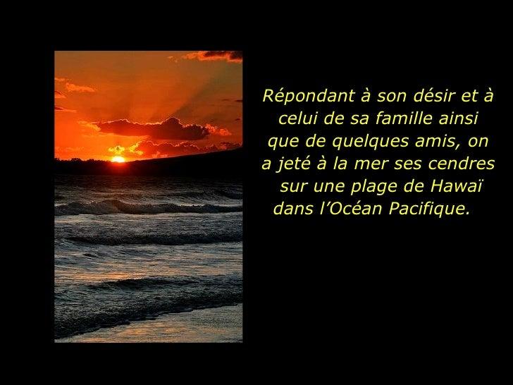 Répondant à son désir et à celui de sa famille ainsi que de quelques amis, on a jeté à la mer ses cendres  sur une plage d...