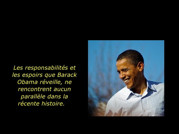 Les responsabilités et les espoirs que Barack Obama réveille, ne rencontrent aucun parallèle dans la récente histoire.