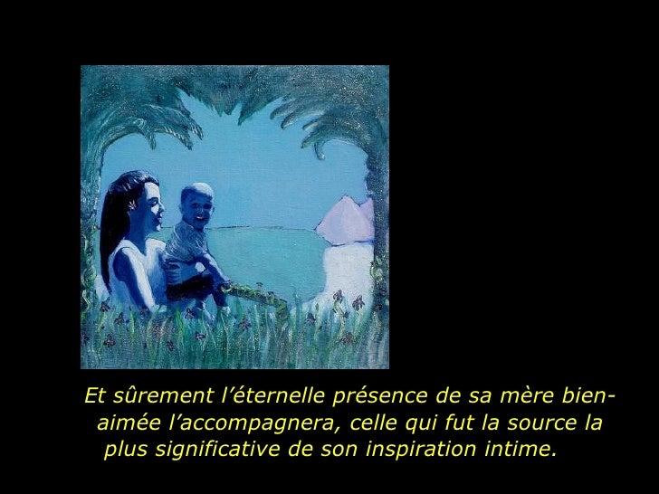 Et sûrement l'éternelle présence de sa mère bien-aimée l'accompagnera, celle qui fut la source la plus significative de so...