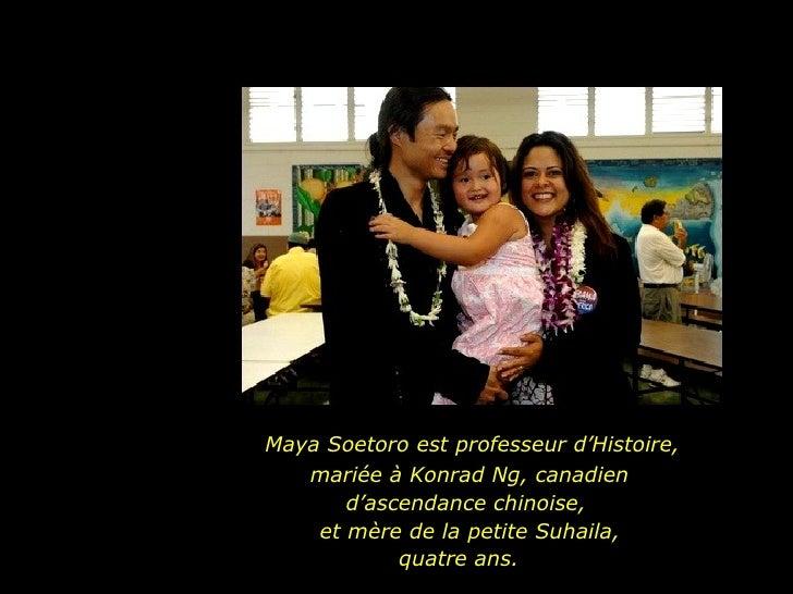 Maya Soetoro est professeur d'Histoire,  mariée à Konrad Ng, canadien  d'ascendance chinoise,  et mère de la petite Suhail...